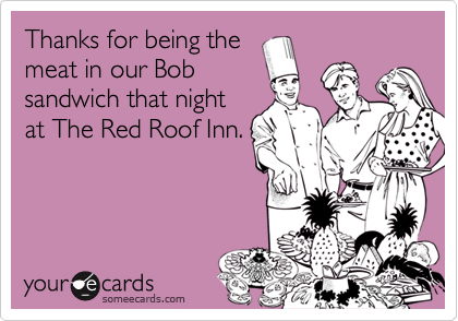 Thanks for being the meat in our Bob sandwich that night at The Red Roof Inn.