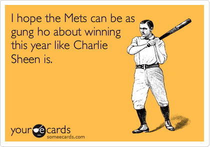 I hope the Mets can be as gung ho about winning this year like Charlie Sheen is.