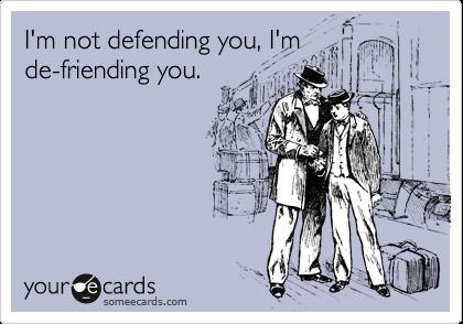 I'm not defending you, I'm de-friending you.