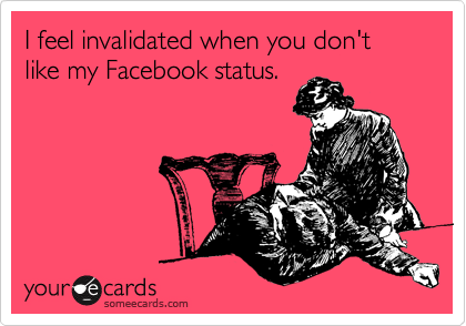 I feel invalidated when you don't like my Facebook status.