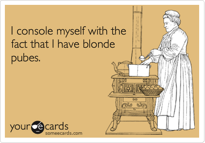 I console myself with the  fact that I have blonde pubes.