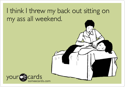 I think I threw my back out sitting on my ass all weekend.