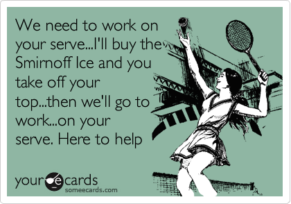 We need to work on your serve...I'll buy the Smirnoff Ice and you take off your top...then we'll go to work...on your serve. Here to help