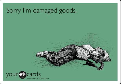 Sorry I'm damaged goods.