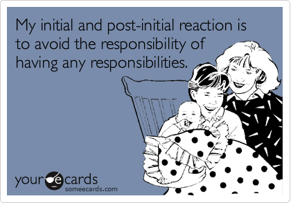 My initial and post-initial reaction is to avoid the responsibility of having any responsibilities.