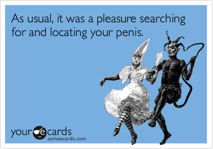 As usual, it was a pleasure searching for and locating your penis.