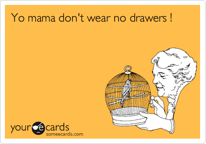 Yo mama don't wear no drawers !