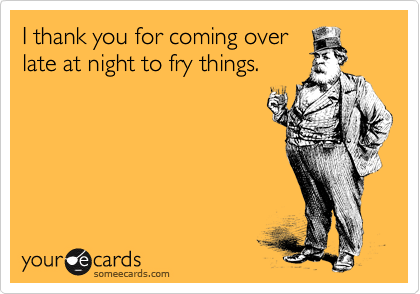 I thank you for coming over late at night to fry things.