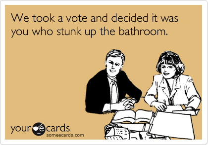 We took a vote and decided it was  you who stunk up the bathroom.