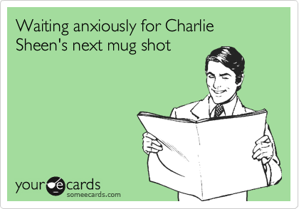 Waiting anxiously for Charlie Sheen's next mug shot