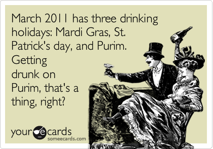 March 2011 has three drinking holidays: Mardi Gras, St. Patrick's day, and Purim.  Getting drunk on Purim, that's a thing, right?