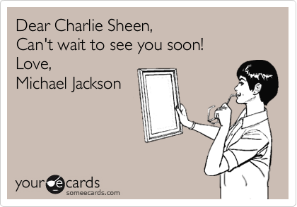 Dear Charlie Sheen, Can't wait to see you soon! Love,  Michael Jackson