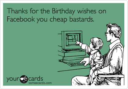 Thanks For The Birthday Wishes On Facebook You Cheap Bastards