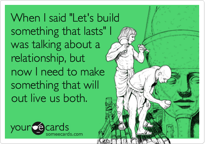 """When I said """"Let's build  something that lasts"""" I  was talking about a relationship, but now I need to make  something that will  out live us both."""