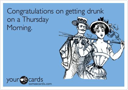 Congratulations on getting drunk on a Thursday Morning.