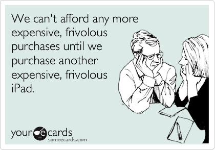 We can't afford any more expensive, frivolous purchases until we purchase another expensive, frivolous iPad.