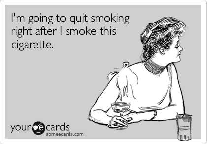 I'm going to quit smoking right after I smoke this cigarette.