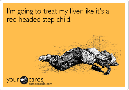 I'm going to treat my liver like it's a red headed step child.