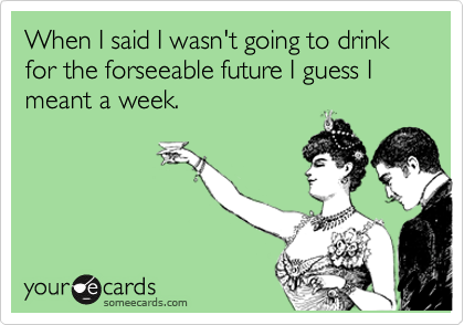 When I said I wasn't going to drink for the forseeable future I guess I meant a week.