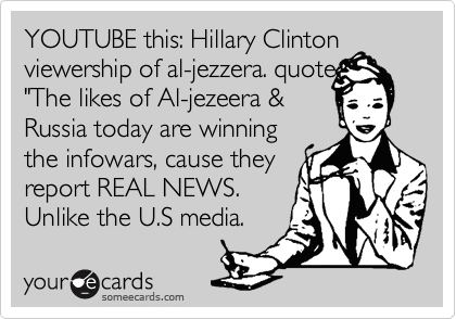 """YOUTUBE this: Hillary Clinton viewership of al-jezzera. quote """"The likes of Al-jezeera & Russia today are winning the infowars, cause they report REAL NEWS. Unlike the U.S media."""