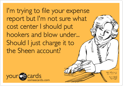 I'm trying to file your expense report but I'm not sure what cost center I should put hookers and blow under... Should I just charge it to the Sheen account?
