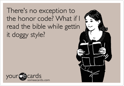 There's no exception to the honor code? What if I read the bible while gettin it doggy style?