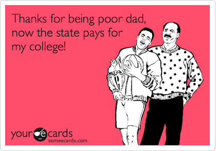 Thanks for being poor dad, now the state pays for my college!