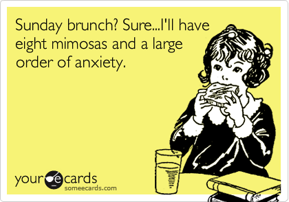 Sunday brunch? Sure...I'll have eight mimosas and a large order of anxiety.