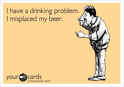 I have a drinking problem. I misplaced my beer.
