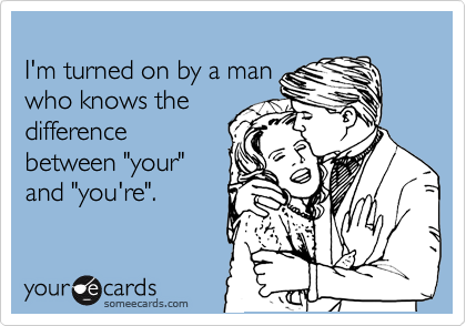 "I'm turned on by a man who knows the difference between ""your"" and ""you're""."