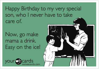 Happy Birthday to my very special son, who I never have to take care of.  Now, go make mama a drink. Easy on the ice!