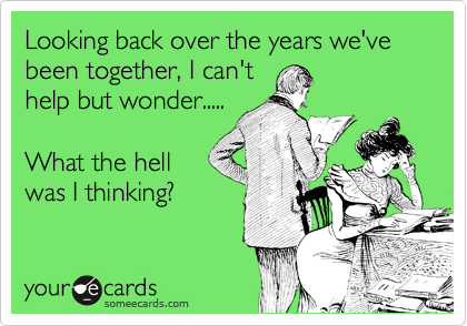 Looking back over the years we've been together, I can't help but wonder.....  What the hell was I thinking?