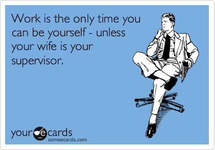 Work is the only time you can be yourself - unless your wife is your supervisor.