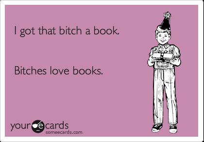 I got that bitch a book.    Bitches love books.