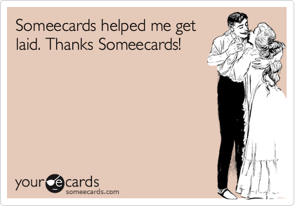 Someecards helped me get laid. Thanks Someecards!