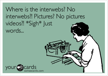 Where is the interwebs? No interwebs?! Pictures? No pictures videos?! *Sigh* Just words...
