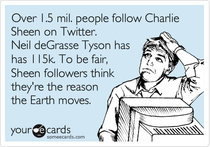 Over 1.5 mil. people follow Charlie Sheen on Twitter.  Neil deGrasse Tyson has has 115k. To be fair, Sheen followers think they're the reason the Earth moves.