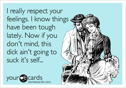 I really respect your feelings. I know things have been tough lately. Now if you don't mind, this dick ain't going to  suck it's self...