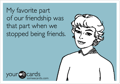 My favorite part  of our friendship was  that part when we  stopped being friends.