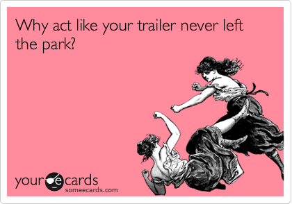 Why act like your trailer never left the park?