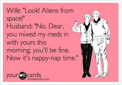 """Wife: """"Look! Aliens from space!"""" Husband: """"No, Dear, you mixed my meds in with yours this morning; you'll be fine. Now it's nappy-nap time."""""""