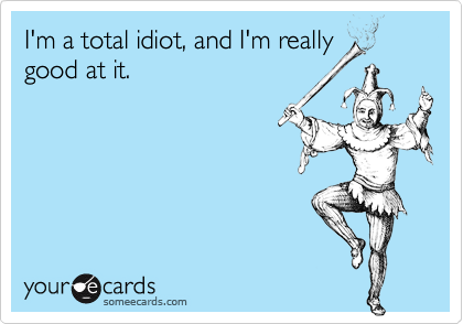 I'm a total idiot, and I'm really good at it.