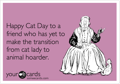 Happy Cat Day to a friend who has yet to make the transition from cat lady to animal hoarder.