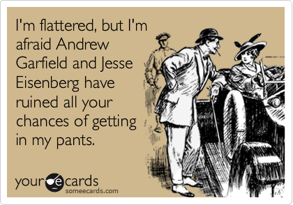 I'm flattered, but I'm afraid Andrew Garfield and Jesse Eisenberg have ruined all your chances of getting in my pants.