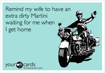 Remind my wife to have an extra dirty Martini  waiting for me when  I get home