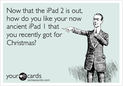 Now that the iPad 2 is out, how do you like your now ancient iPad 1 that you recently got for Christmas?