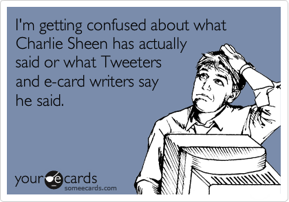 I'm getting confused about what Charlie Sheen has actually said or what Tweeters  and e-card writers say he said.