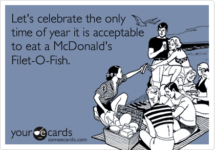 Let's celebrate the only  time of year it is acceptable to eat a McDonald's Filet-O-Fish.