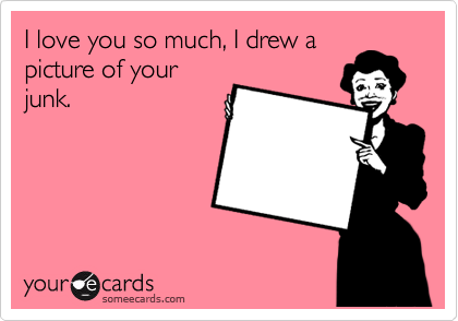 I love you so much, I drew a picture of your junk.