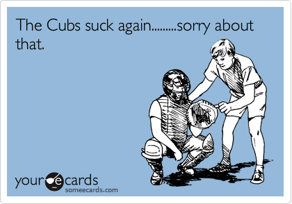 The Cubs suck again.........sorry about that.